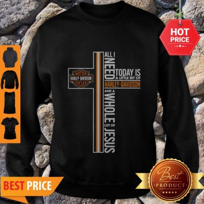 All I Need Today Is A Little Bit Of Harley Davidson And A Whole Lot Of Jesus Sweatshirt