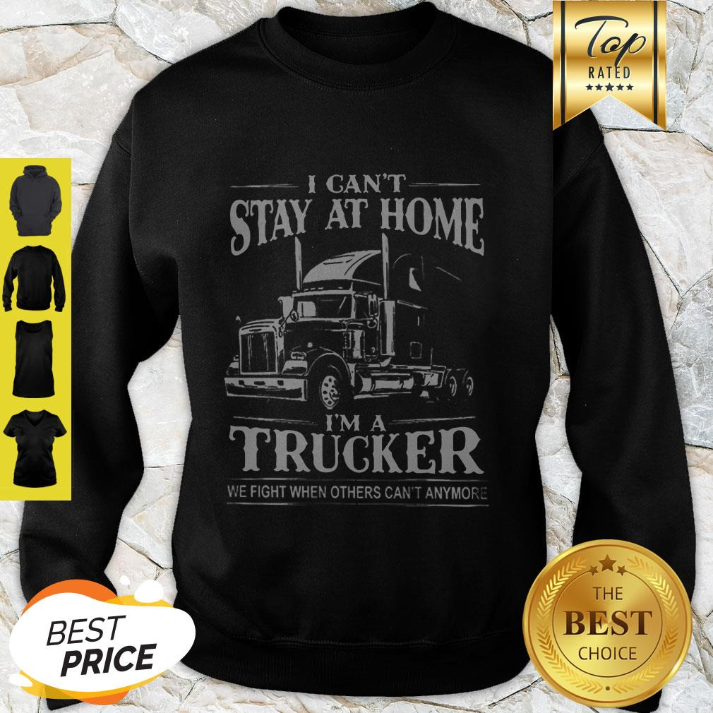 I Can't Stay At Home I'm A Trucker We Fight When Others Can't Anymore Sweatshirt