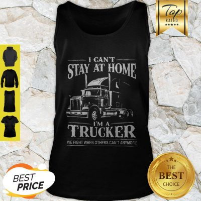 I Can't Stay At Home I'm A Trucker We Fight When Others Can't Anymore Tank Top
