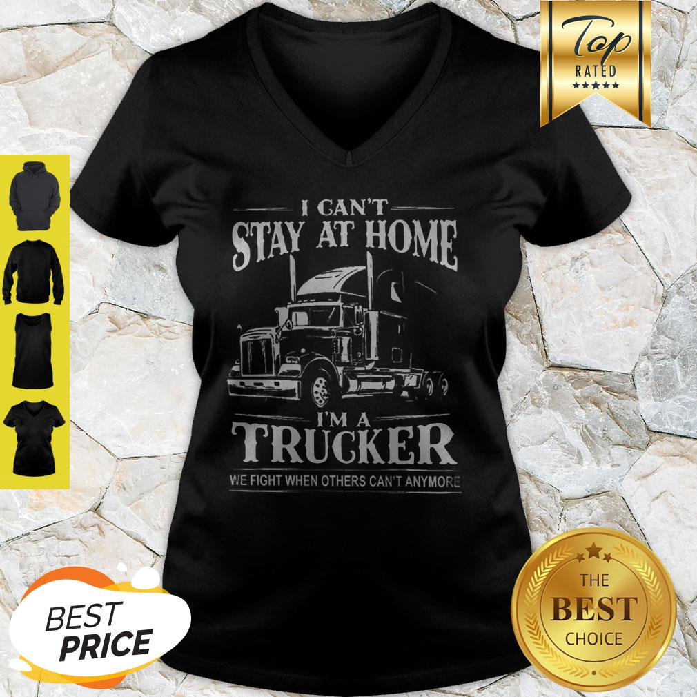 I Can't Stay At Home I'm A Trucker We Fight When Others Can't Anymore V-neck