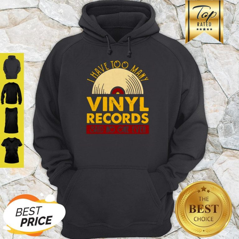 I Have Too Many Vinyl Records Said No One Ever Hoodie