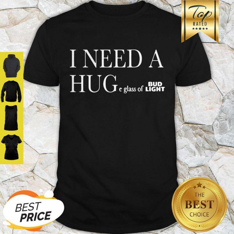 I Need A Huge Glass Of Bud Light Shirt
