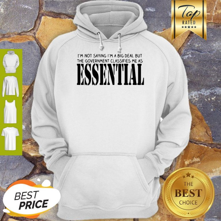 I'm Not Saying I'm A Big Deal But The Government Classifies Me As Essential Hoodie
