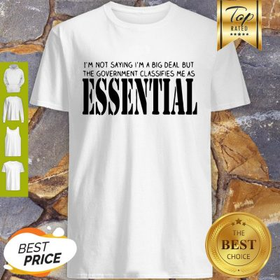 I'm Not Saying I'm A Big Deal But The Government Classifies Me As Essential Shirt