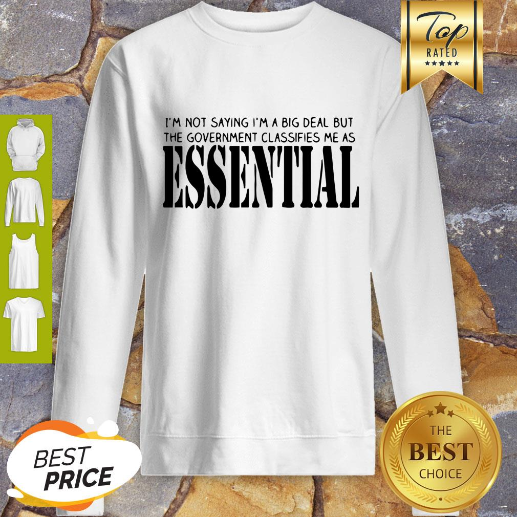 I'm Not Saying I'm A Big Deal But The Government Classifies Me As Essential Sweatshirt