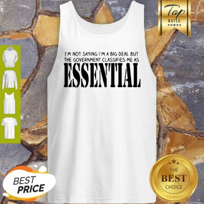 I'm Not Saying I'm A Big Deal But The Government Classifies Me As Essential Tank Top