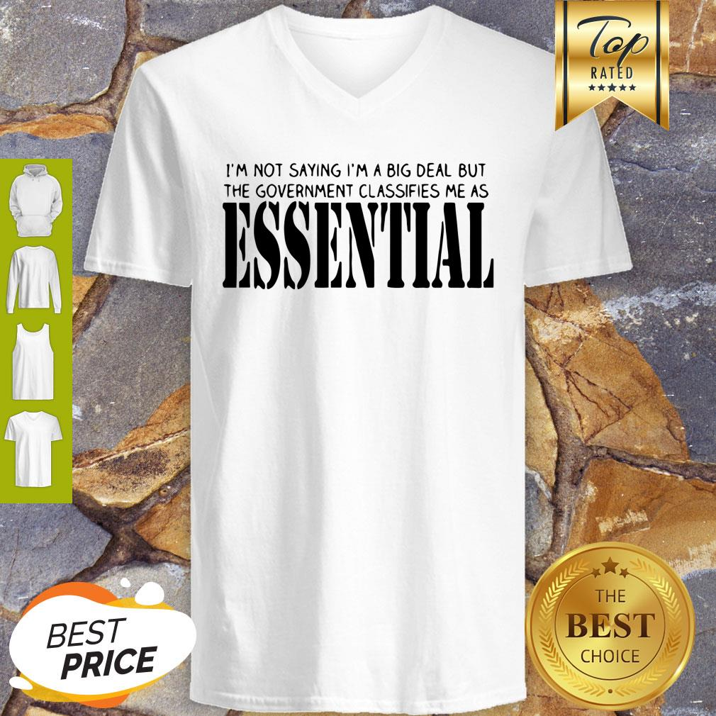 I'm Not Saying I'm A Big Deal But The Government Classifies Me As Essential V-neck