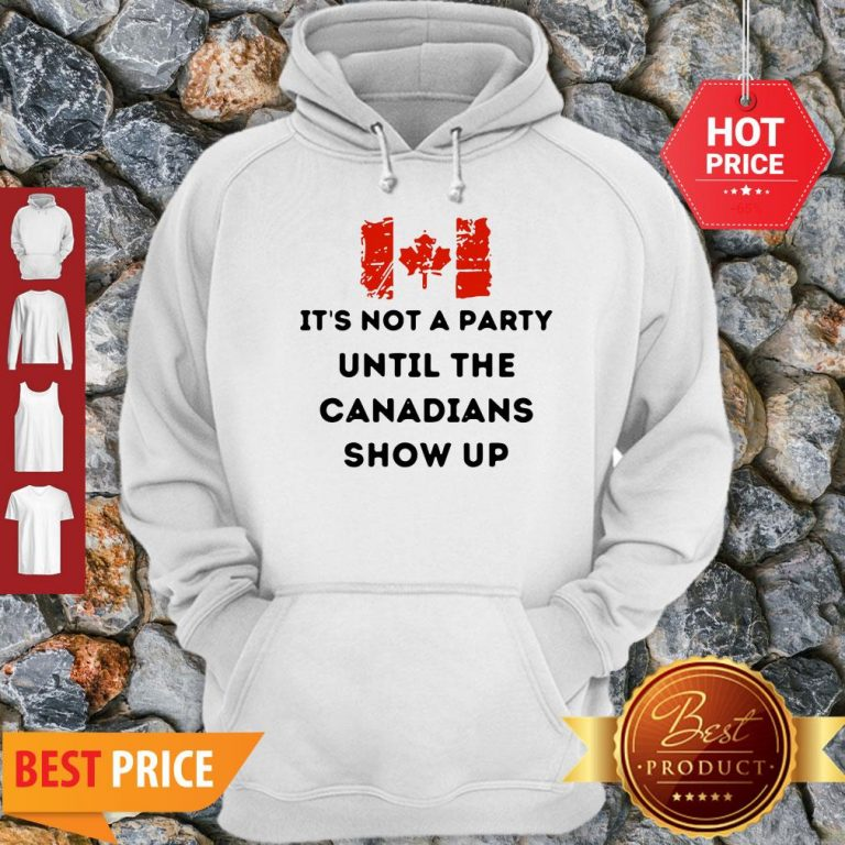 It's Not A Party Until The Canadians Flag Show Up Hoodie