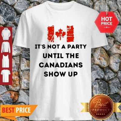 It's Not A Party Until The Canadians Flag Show Up Shirt