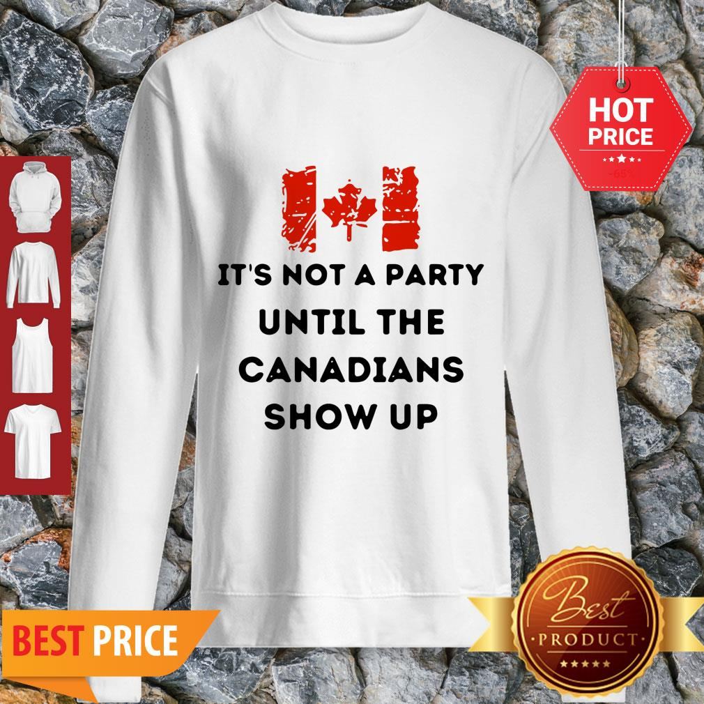 It's Not A Party Until The Canadians Flag Show Up Sweatshirt