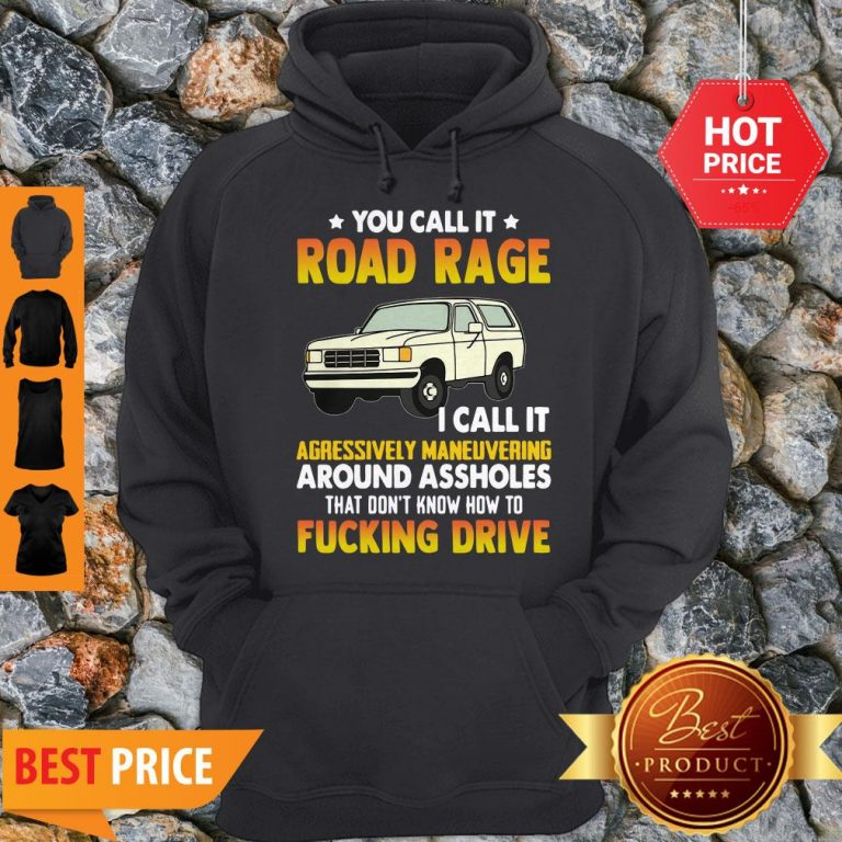You Call It Road Rage I Call It Aggressive Maneuvering Around Assholes Fucking Drive Hoodie