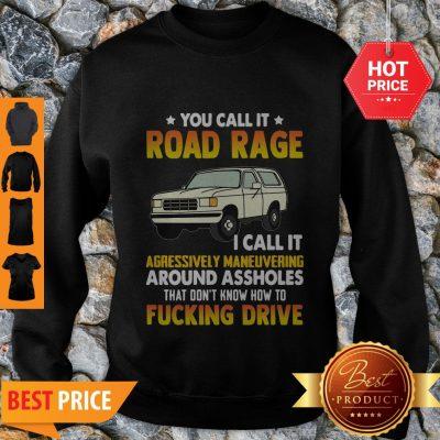 You Call It Road Rage I Call It Aggressive Maneuvering Around Assholes Fucking Drive Sweatshirt
