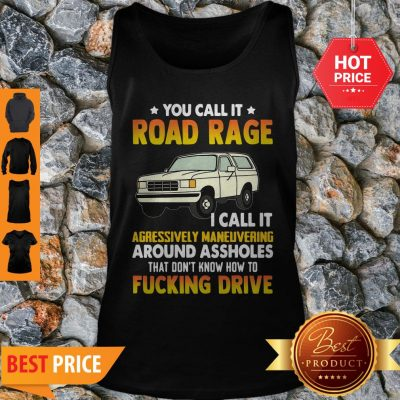 You Call It Road Rage I Call It Aggressive Maneuvering Around Assholes Fucking Drive Tank Top