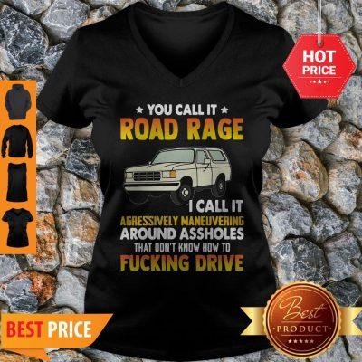 You Call It Road Rage I Call It Aggressive Maneuvering Around Assholes Fucking Drive V-neck