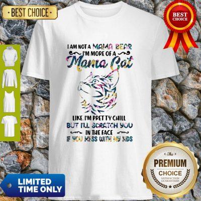 I Am Not A Mama Bear I'm More Of A Mama Cat Like I'm Pretty Chill Shirt