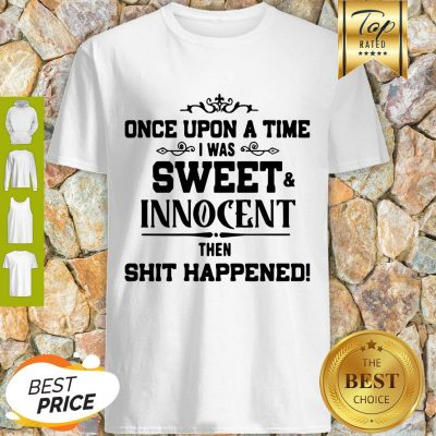 Once Upon A Time I Was Sweet Innocent Then Shit Happened Shirt
