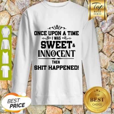 Once Upon A Time I Was Sweet Innocent Then Shit Happened Sweatshirt