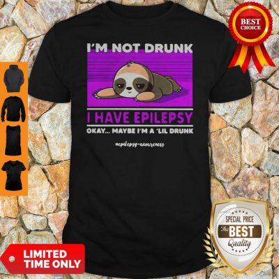 Sloth Im Not Drunk I Have Epilepsy Okay Maybe Im A Lil Drunk Shirt