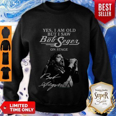 Yes I Am Old But I Saw Bob Seger On Stage Sweatshirt
