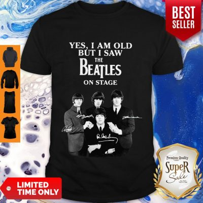 Yes I Am Old But I Saw The Beatles On Stage All Autographed Shirt