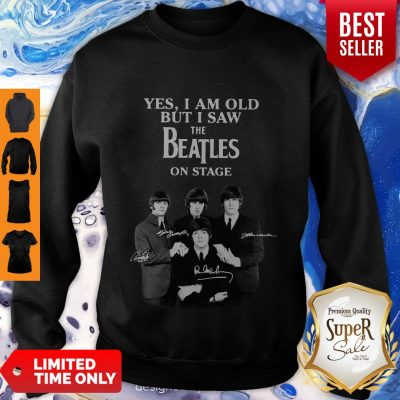 Yes I Am Old But I Saw The Beatles On Stage All Autographed Sweatshirt