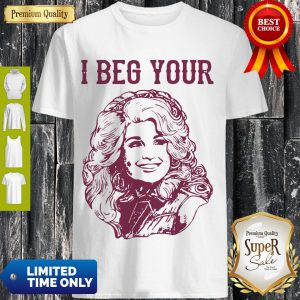 Awesome Dolly Parton I Beg Your Shirt