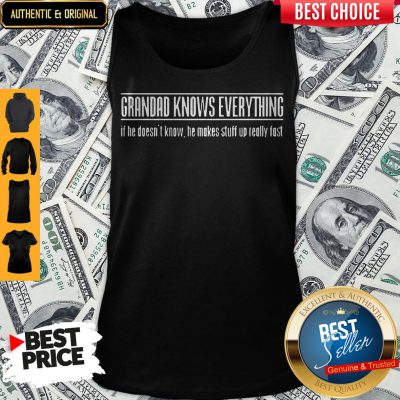 Grandad Knows Everything If He Doesnt Know He Makes Stuff Up Really Fast Tank Top
