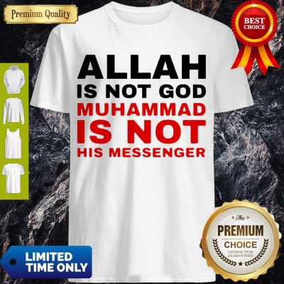 Nice Allah Is Not God Muhammad Is Not His Messenger Shirt