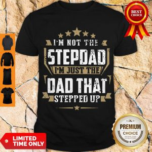 Top I'm Not The Step Dad I'm Just The Dad That Stepped Up Shirt