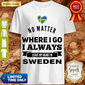 Top No Matter Where I Go I Always Leave My Heart In Sweden Shirt