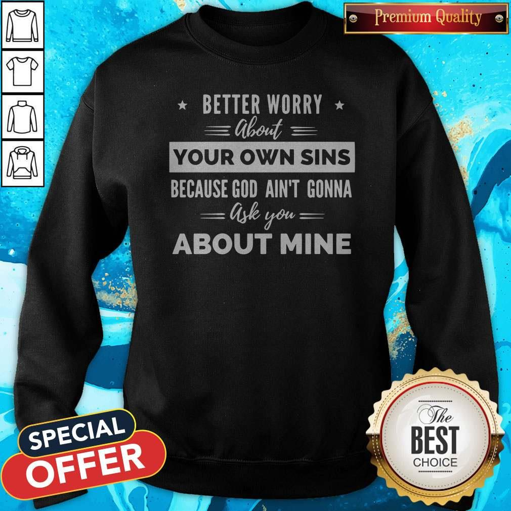 Better Worry About Your Own Sins Because God Ain't Gonna Ask You About Mine Sweatshirt