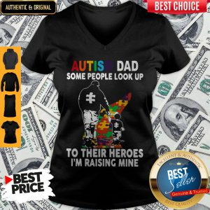 Father And Son Autism Dad Some People Look Up To Their Heroes I'm Raising Mine V-neck