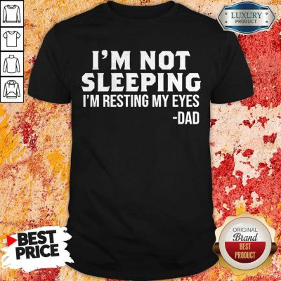Funny I'm Not Sleeping I'm Resting My Eyes Dad Shirt
