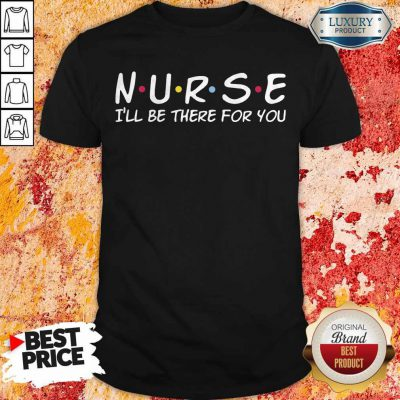Funny Nurse I'll Be There For You Shirt