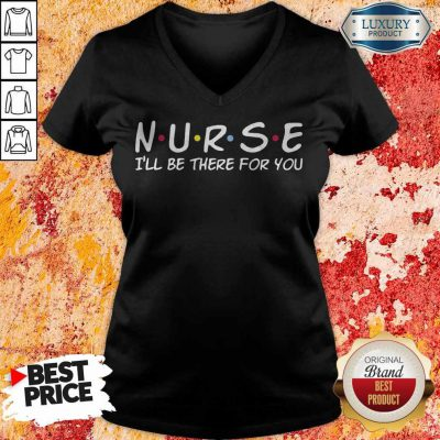 Funny Nurse I'll Be There For You V-neck