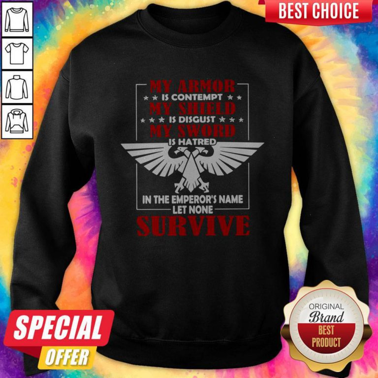 My Armor Is Contempt My Shield Is Disgust My Sword Is Hatred In The Emperor's Name Let None Survive Sweatshirt