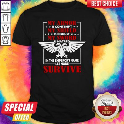My Armor Is Contempt My Shield Is Disgust My Sword Is Hatred In The Emperor's Name Let None Survive Shirt