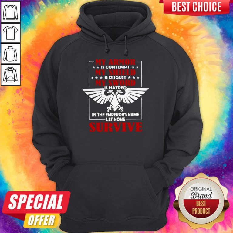 My Armor Is Contempt My Shield Is Disgust My Sword Is Hatred In The Emperor's Name Let None Survive Hoodie