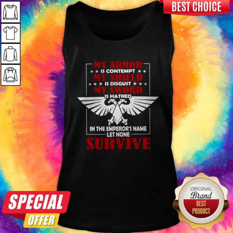 My Armor Is Contempt My Shield Is Disgust My Sword Is Hatred In The Emperor's Name Let None Survive Tank Top