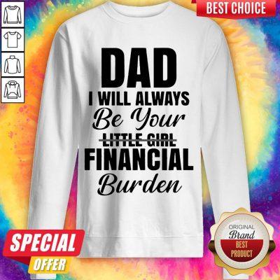 Nice Dad I Will Always Be Your Little Girl Financial Burden Sweatshirt