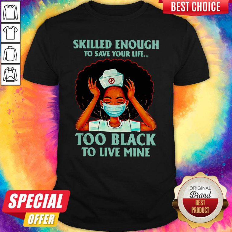 Nurse Skilled Enough To Save Your Life Too Black To Live Mine Shirt