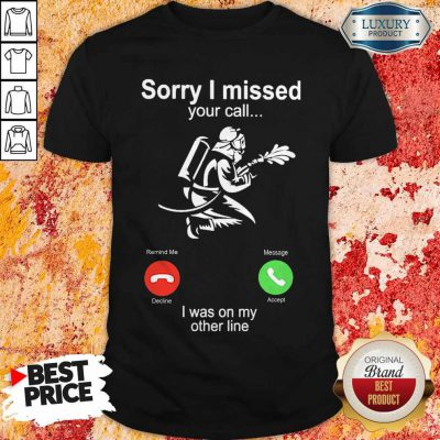 Pretty Fire Fight Sorry I Missed Your Call I Was On My Other Line Shirt