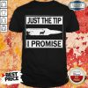 Pretty Just The Tip I Promise Shirt