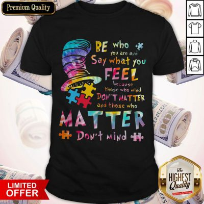 Be Who You Are And Say What You Feel Because Those Who Mind Don't Matter Shirt