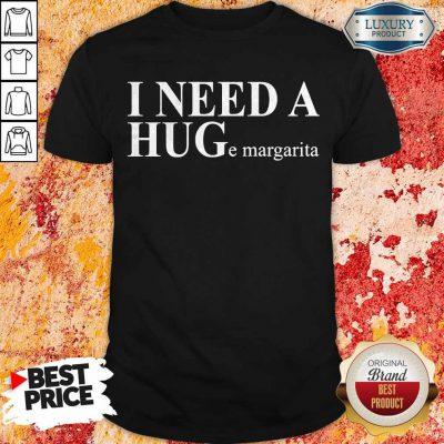 Funny I Need A HUGe Margarita Shirt