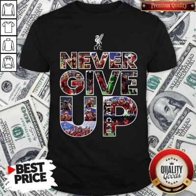 Funny Liverpool Football Club Never Give Up Shirt