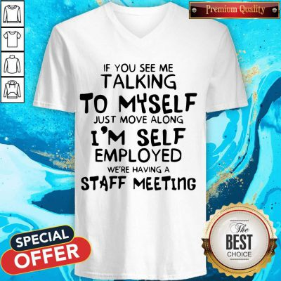 If You See Me Talking To Myself Just Move Along I'm Self Employed We're Having A Staff Meeting V-neck