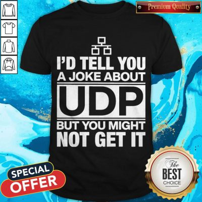 Nice I'd Tell You A Joke About Udp But You Might Not Get It Shirt