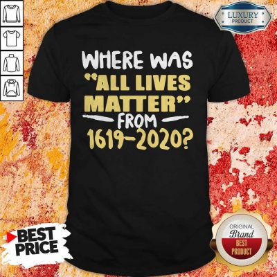 Premium Where Was All Live Matter From 1619 2020 Shirt