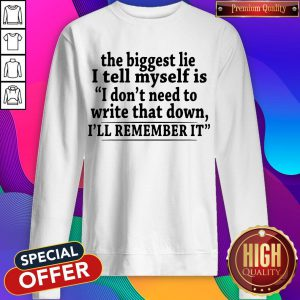 The Biggest Lie I Tell Myself Is I Don't Need To Write That Down I'll Remember It Sweatshirt